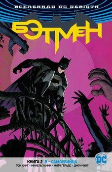 Вселенная DC Rebirth. Бэтмен. Книга 2. Я - Самоубийца
