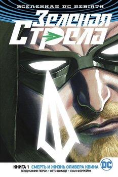 Вселенная DC Rebirth. Зелёная Стрела. Книга 1. Смерть и Жизнь Оливера Квина